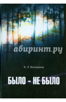 Было - не былоСовременная отечественная проза<br>Вашему вниманию предлагается книга К. Л. Вельяшевой Было - не было.<br>