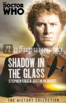 Doctor Who: Shadow in the Glass:History CollectionХудожественная литература на англ. языке<br>When a squadron of RAF Hurricanes shoots down an unidentified aircraft over Turelhampton, the village is immediately evacuated. But why is the village still guarded by troops in 2001[unk] When a television documentary crew break through the cordon looking for a story, they find they ve recorded more than they d bargained for. Caught up in both a deadly conspiracy and a historical mystery, retired Brigadier Lethbridge-Stewart calls upon his old friend the Doctor. Half-glimpsed demons watch from the shadows as the Doctor and the Brigadier travel back in time to discover the last, and deadliest, secret of the Second World War. This is an adventure set partly in the Second Wold War, featuring the Sixth Doctor as played by Colin Baker and Brigadier Lethbridge-Stewart.<br>