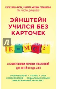 Эйнштейн учился без карточек. 40 эффективных игровых упражнений для детей от 0 до 6 летРазвитие общих способностей<br>Сегодня ученые и специалисты по развитию детей пришли к однозначному выводу: игра - это наилучший способ обучения ребенка, и никакие развивающие программы и пособия его не заменят. В этой книге приведено много интересных фактов о том, как работает мозг ребенка, и каким образом на самом деле происходит усвоение новых знаний. Но в первую очередь перед вами - великолепное практическое руководство по обучению малышей от 0 до 6 лет с помощью остроумных, простых, не требующих материальных затрат игровых упражнений по развитию речи, навыков чтения и счета, социальных навыков, самосознания и эмоционального интеллекта. <br>Вы узнаете, как прекрасно может учиться ребенок, не усиленно зубря, а весело играя. <br>Вам не придется напрягаться, заставляя малыша заниматься, потому что ему будет не скучно, а интересно. У вас не возникнет проблем со школой, потому что вы всесторонне подготовите ребенка к учебе и поможете ему приобрести качества, необходимые для долгосрочного успеха.<br>