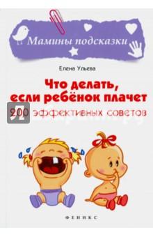 Что делать, если ребенок плачет. 200 эффективных советовКниги для родителей<br>Ваш ребёнок плачет? Не нужно его стыдить и называть рёвой-коровой! От этого он заплачет ещё больше! Есть более 200 разных способов успокоить и развеселить малыша. Вы можете воспользоваться любым!<br>Хотите, чтобы ваш ребёнок всегда был весел и доволен? Всё в ваших руках!<br>