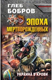 Эпоха мертворожденных. Украина в кровиБоевая отечественная фантастика<br>Эту книгу не зря величают пророческой. Этот бестселлер, впервые опубликованный еще 8 лет назад, с поразительной точностью предсказал нынешнюю войну на Украине, зверства киевских карателей и героическое сопротивление Новороссии - так что язык не поворачивается назвать роман фантастическим. Это больше, чем просто фантастика. Глеб Бобров, сам бывший афганец, знает изнанку войны не понаслышке. Только ветеран и мог написать такую книгу - настолько мощно и достоверно, с такими подробностями боевой работы и диверсионной борьбы, с таким натурализмом и полным погружением в кровавый кошмар бандеровского геноцида. <br>И не обольщайтесь. Этот роман - не об Украине. Пришествие эпохи мертворожденных грозит всем нам. После Новороссии на очереди - Россия. Поэтому не спрашивай, по ком звонит колокол, - он звонит по тебе.<br>