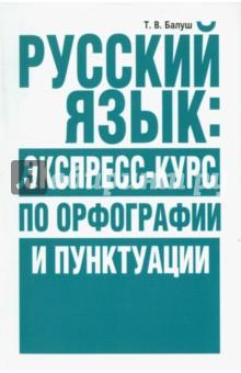 Балуш Татьяна Владимировна Русский язык. Экспресс-курс по орфографии и пунктуации