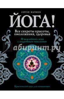 Матвеев Сергей Александрович Йога! Все секреты красоты, омоложения, здоровья