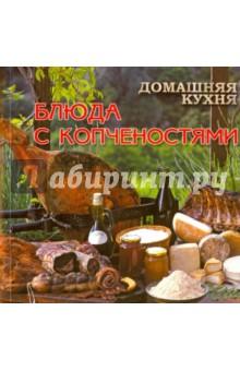 Домашняя кухня. Блюда с копчёностямиБлюда из мяса, птицы<br>Разнообразные рецепты блюд с копченостями.<br>Составитель: Елена Руфанова.<br>