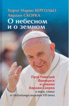 О земном и небесномРелигиоведение<br>Хорхе Марио Бергольо родился в Буэнос-Айресе в 1936 г. В 1969 г. был рукоположен в сан священника, в 1992 г. посвящен во епископы. С 1998 г. - архиепископ Буэнос-Айресский, с 2001 г. - кардинал. 13 марта 2013 г. становится первым Папой из Нового Света, приняв имя Франциск.<br>Авраам Скорка родился в Буэнос-Айресе в 1950 г. В 1979 г. защитил докторскую диссертацию по химии, раввин, ректор Латиноамериканской раввинской семинарии, почетный профессор университета Саламанки.<br>Книга О небесном и о земном, впервые вышедшая в Буэнос-Айресе в 2012 г., составлена из диалогов будущего Папы и раввина, которые они вели много лет, обсуждая актуальные богословские и мирские проблемы.<br>