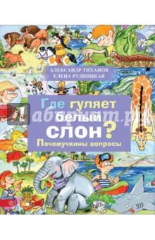 Где гуляет белый слон? Почемучкины вопросыЖивотный и растительный мир<br>Любопытным фантазерам и любознательным выдумщикам посвящается почемучкина книжка. Это не просто собрание вопросов и ответов, это маленький книжный зоопарк. В нём найдётся место для драконов, и для пчёл, и для моржей, и для носорогов. И даже - для совершенно белого слона.<br>Почемучки спрашивают, а отвечают весёлые художники и авторы-эрудиты. Пусть мамы и папы немножко отдохнут… А может быть, и они с интересом заглянут в волшебный мир зверей и птиц.<br>Для чтения взрослыми детям.<br>