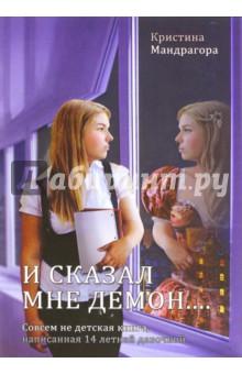 И сказал мне демон... Совсем не детская книгаМагия и колдовство<br>Автор этой книги - девочка 14 лет, дочь практикующей ведьмы Алены Полынь - поразила всех без исключения информацией, представленной на страницах своей работы.<br>Книга Кристины Мандрагоры не оставит равнодушным ни опытного мага, ни читателя любителя. Книга, написанная школьницей, вызвала шок на книжном рынке. Овладение ремеслом ведьмы, сильнейшие магические ритуалы с ключами и впервые о демонах, о которых еще никто не писал. Предупреждаем, тираж ограничен!<br>