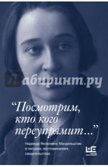 Посмотрим, кто кого переупрямит... Надежда Яковлевна Мандельштам в письмах, воспоминаниях