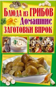 Блюда из грибов. Домашние заготовки впрокБлюда из овощей, фруктов и грибов<br>Пользуясь этой книгой, вы приготовите самые аппетитные, самые оригинальные закуски, салаты и другие блюда из грибов в любое время года!<br>Соленые, маринованные, квашеные заготовки из разных видов грибов. Суп из лисичек, соус из рыжиков, боровики в сметане, жареные маслята, фаршированные шампиньоны.<br>