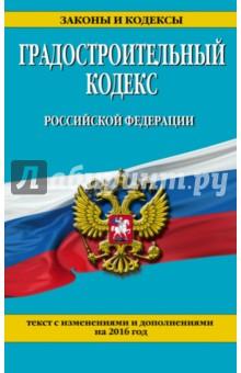 Градостроительный кодекс Российской Федерации. Текст с изменениями и дополнениями на 2016 г