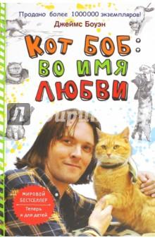 Кот Боб. Во имя любвиСовременная зарубежная проза<br>Продолжение книги Боб - необычный кот. Как и в первой части, герою предстоит вынести немало испытаний, но с ним по-прежнему будет его рыжий ангел-хранитель - кот по имени Боб.<br>Для детей среднего школьного возраста.<br>