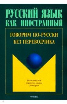 Говорим по-русски без переводчика. Интенсивный курс по развитию навыков устной речи