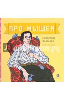 Про мышейОтечественная поэзия для детей<br>Владислав Ходасевич (1886-1939) - один из глубочайших русских лириков 20 века, блистательный переводчик, беспощадный мемуарист, язвительный критик, проницательный литературовед и много кто еще.<br>В книгу вошли так называемые мышиные стихи Впервые собираемые вместе, они могут прочитываться и как детские, и как взрослые.<br>