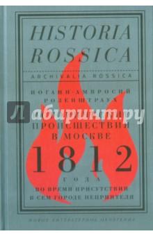 Исторические происшествия в Москве 1812 года во время присутствия в сем городе неприятеляИстория России до 1917 года<br>Иоганн-Амвросий Розенштраух (1768-1835) - немецкий иммигрант, владевший модным магазином на Кузнецком мосту, - стал свидетелем оккупации Москвы Наполеоном. Его памятная записка об этих событиях, до сих пор неизвестная историкам, публикуется впервые. Она рассказывает драматическую историю об ужасах войны, жестокостях наполеоновской армии, социальных конфликтах среди русского населения и московском пожаре. Биографический обзор во введении описывает жизненный путь автора в Германии и в России, на протяжении которого он успел побывать актером, купцом, масоном, лютеранским пастором и познакомиться с важными фигурами при российском императорском дворе. И.-А. Розенштраух интересен и как мемуарист эпохи 1812 года, и как колоритная личность, чья жизнь отразила разные грани истории общества и культуры этой эпохи.<br>Публикация открывает собой серию Archivalia Rossica - новый совместный проект Германского исторического института в Москве и издательского дома Новое литературное обозрение. Профиль серии - издание неопубликованных источников по истории России XVIII - начала XX века из российских и зарубежных архивов, с параллельным текстом на языке оригинала и переводом, а также подробным научным комментарием специалистов. Издания сопровождаются редким визуальным материалом.<br>