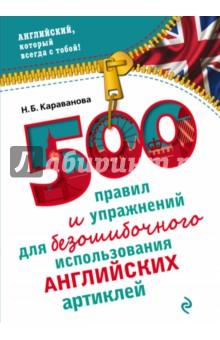 500 правил и упражнений для безошибочного использования английских артиклейАнглийский язык<br>В русском языке артиклей нет, так зачем же они англичанам? А главное, как определить, какой из них когда нужен? Эти вопросы традиционно возникают у русскоязычных, когда они начинают изучать английский. В этом пособии содержатся ключевые правила употребления артиклей с множеством примеров, которые помогут употребить нужный вариант в любой ситуации. Упражнения и тесты помогут довести навык выбора артикля до автоматизма, избежать ошибок и сделать свою речь более живой, беглой и правильной. Пособие предназначено для школьников, студентов, преподавателей, а также для всех, кто изучает английский язык самостоятельно.<br>