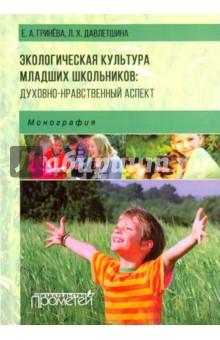 Экологическая культура младших школьников. Духовно-нравственный аспект. Монография