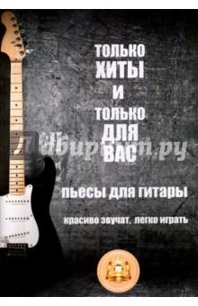 Только хиты и только для Вас. Пьесы для гитары. Красиво звучат, легко играть