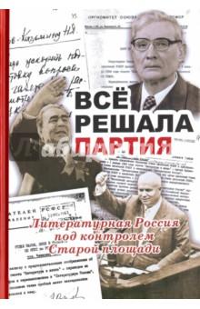Все решала партия. Литературная Россия под контролем Старой площади