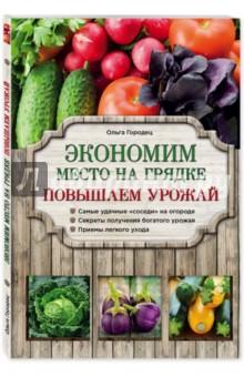 Экономим место на грядке. Повышаем урожайЭнциклопедии и справочники садовода и огородника<br>Из этой книги вы узнаете, как на небольшом земельном участке выращивать разнообразные овощные и ягодные культуры и собирать богатый урожай, как можно с одной грядки получить несколько урожаев за сезон, какие растения совместимы и как лучше их размещать на огороде.<br>