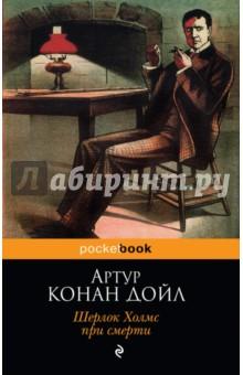 Шерлок Холмс при смертиКлассическая зарубежная проза<br>В Лондоне происходят загадочные преступления, раскрыть которые способен только гениальный сыщик. Но сыщик неизлечимо болен - Шерлок Холмс при смерти, чем же закончится расследование? В книге - рассказы А. Конан Дойла из разных сборников.<br>