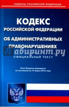 Кодекс об административных правонарушениях Российской Федерации по состоянию на 15.03.16 г