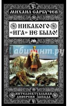 Никакого Ига не было! Интеллектуальная диверсия ЗападаАльтернативная история<br>Эта книга переворачивает прежние представления об истории, опровергая один из самых лживых и зловещих мифов, ставший козырной картой всех русофобов, - миф о татаро-монгольском Иге. Это исследование убедительно доказывает, что химера монгольского завоевания Руси является пропагандистской фальшивкой, интеллектуальной диверсией западных спецслужб (в первую очередь британских), пытающихся любым способом протащить мыслишку о государственной несостоятельности России и врожденном русском рабстве. Проанализировав этот черный миф с привлечением новейших данных археологических, статистических, лингвистических, генетических экспертиз, автор приходит к выводу, что ни в генотипе, ни в языке, ни в фольклоре, ни в материальной культуре русской нации нет ни малейших следов вражеского завоевания и 300-летней зависимости Руси от Орды - а значит, никакого ига не было!<br>