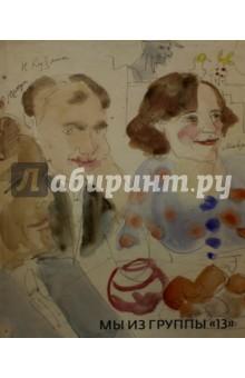 Мы из группы 13. Рисунок, гравюра, акварельГрафика<br>Каталог собрал в себе произведения художников из группы  13, образовавшейся в 1920-ых годах: рисунок, акварель, гравюру, гуашь. В издание включены произведения таких графиков как О.Н. Гильдебрандт, Д.Б. Даран, Л.Я. Зевин, Надежда и Нина Кашины.<br>