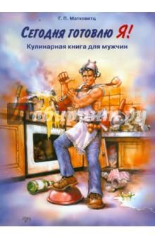 Матковитц Г.П. Сегодня готовлю Я! Кулинарная книга для мужчин