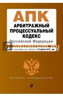 Арбитражный процессуальный кодекс РФ. Текст с изменениями и дополнениями на 15 апреля 2016 года