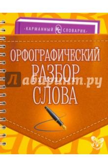 Орфографический разбор словаРусский язык (5-9 классы)<br>В словарике приведены образцы и многочисленные примеры орфографического разбора слова.<br>