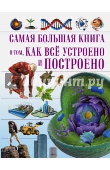 Самая большая книга о том, как всё устроеноВсе обо всем. Универсальные энциклопедии<br>Книга О том, как всё устроено и построено - это настоящая находка для любознательных ребят, которые хотят знать, как устроен мир вокруг них: Вселенная, царство животных и растений, человек и его быт. На её страницах содержится информация, доказывающая тесную взаимосвязь между этими разными на первый взгляд понятиями и явлениями. А красочные иллюстрации, схемы и таблицы помогут подросткам разобраться в столь сложных вопросах, и понять, почему только на Земле возможна жизнь.<br>Для среднего школьного возраста.<br>