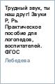 Лебедева Ирина Трудный звук, ты наш друг! Звуки Р, Рь: Практическое пособие для логопедов, воспителей, родителей