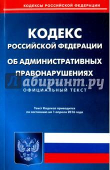 Кодекс Российской Федерации об административных правонарушениях по состоянию на 01.04.16 г
