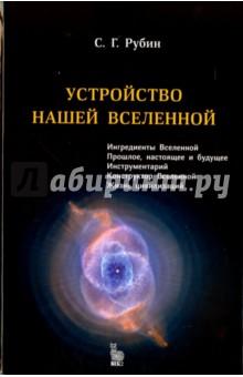 Устройство нашей ВселеннойКонцепции современного естествознания<br>В книге излагаются современные взгляды на происхождение и эволюцию Вселенной. Почему законы природы такие, какими мы их наблюдаем. Могли ли они быть другими, и к чему бы это привело. Что ждет в будущем мир, в котором мы живем, и возможно ли существование других вселенных. Существуют ли цивилизации на других планетах. Как ученые получают информацию о процессах, происходивших миллиарды лет назад, и почему они уверены в их правильности.<br>В третьем издании добавлен небольшой раздел о прямых и косвенных измерениях, а также о том, когда гипотезу можно считать экспериментально доказанной.<br>Для интересующихся проблемами современного естествознания, учителей физики, старшеклассников.<br>Рубин Сергей Георгиевич - доктор физико-математических наук, профессор Национального исследовательского ядерного университета МИФИ. Область научных интересов - космология, многомерная гравитация, черные дыры.<br>3-е издание, исправленное и дополненное.<br>