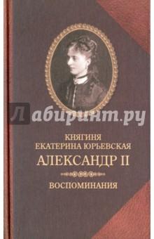 Александр II. Воспоминания. Александр II и Екатерина Юрьевская. Биографический очерк