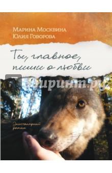 Ты, главное, пиши о любви, Москвина Марина Львовна, Говорова Юлия