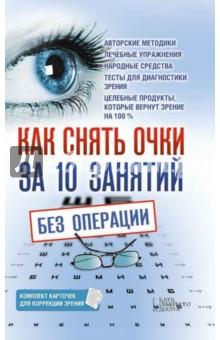 Как снять очки за 10 занятий без операцииАвторские методики<br>В книге рассказывается, как сохранить и улучшить свое зрение. Вы узнаете о причинах возникновения таких заболеваний, как глаукома, катаракта, близорукость, дальнозоркость и др., и способах их предупреждения и лечения с помощью различных авторских методик, правильного питания и упражнений, направленных на снятие усталости глаз, укрепление глазных мышц и коррекцию различных патологий.<br>Составитель: Близнюков В.В.<br>