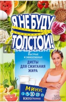 Я не буду толстой! Быстрые и эффективные диеты для сжигания жираДиетическое и раздельное питание<br>Избавиться от лишних килограммов - это просто! <br>Важно лишь правильно подобрать диету, подходящую именно вам, - и результат не заставит себя ждать. Вы будете худеть, великолепно выглядеть и прекрасно себя чувствовать! В этой книге собрано множество вариантов традиционных и современных диет, правила и секреты оптимального питания, которые позволят стройнеть без особых усилий и закрепить полученные результаты. Диета для ленивых, кальциевая, рисовая, безуглеводная диеты, гречневая, кефирная, голливудская, кремлевская, средиземноморская диеты, диеты Аткинса, Дюкана и другие - выбирайте свой вариант!<br>Наглядные и удобные таблицы с меню для каждой диеты сделают процесс похудения еще менее хлопотным!<br>Составитель: Коротяева Елизавета.<br>