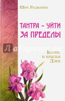 Тантра - уйти за пределы. Корни и крылья ДзенЭзотерические знания<br>Багван Шри Раджниш, известный также как Ошо - просветленный Мастер нашего времени, автор 350 книг. Книга включает в себя два цикла бесед Раджниша. Корни и крылья Дзен - беседы по дзен, проведенные в июне 1974 года. Тантра - уйти за пределы - беседы по Королевской песне Сарахи - тибетского мастера тантры, которые были проведены в феврале 1975 года в ашраме Раджниша в г. Пуна, Индия.<br>