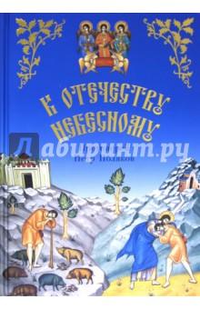 К Отечеству НебесномуОбщие вопросы православия<br>Душеполезные беседы и рассказы из жизни святых в пересказе для детей.<br>