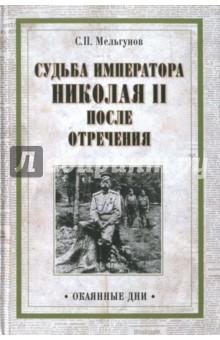 Судьба императора Николая II после отречения. Историко-критические очерки