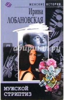 Лобановская Ирина Игоревна Мужской стриптиз: Повесть, рассказы