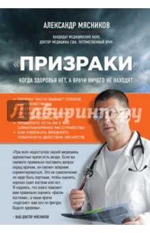 Призраки. Когда здоровья нет, а врачи ничего не находятМедицинские энциклопедии и справочники<br>Самая распространенная болезнь во всем мире, с которой обращаются к врачу, - не гипертония, не простуда, не гастрит и не артрит. 60% всех пациентов, обратившихся за медицинской помощью, не имеют объективных причин для плохого самочувствия. Они не притворяются: у них реальные боли в спине, суставах или в сердце, их на самом деле тошнит, у них может быть одышка, двоение в глазах, мышечная слабость, судороги, ком в горле и многие другие жалобы, в результате чего они не могут нормально работать или выполнять дела по дому. Им даже хуже, чем больным с конкретной хронической болезнью. Эти люди не здоровы, но их расстройство не укладывается ни в одну картину болезни, в результате 48 млн. взрослых россиян подвергаются обследованиям и активному лечению напрасно. Книга посвящена таким расстройствам, и в ней есть 4 конкретные симптома, которые позволяют их предположить у мужчин и женщин. При всех недостатках нашей медицины адекватные врачи есть везде. Они трудятся в системе, требования которой не стимулируют их обучаться или работать с большей отдачей. Так давайте таким стимулом станете Вы! Если Вы сможете правильно поставить вопрос перед врачом, он сможет вовремя сориентироваться. Это не самолечение: не надо быть портным, чтобы оценить, хорошо сшит костюм или нет. Я надеюсь, что книга поможет Вам правильно оценить фасон костюма, а наши врачи подгонят Вам его по фигуре. Будьте здоровы, Ваш доктор Мясников.<br>