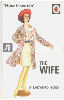 How it Works: The WifeХудожественная литература на англ. языке<br>One of eight, brand new Ladybird humour titles written for an adult readership.  All eight feature original Ladybird artwork alongside brilliant, brand new text from the authors of the bestselling Framley Examiner and Bollocks to Alton Towers.<br>