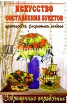 Искусство составления букетов: Великолепные букеты из цветов. Аранжировка, флористика, икебана
