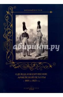 Одежда и вооружение армейской пехоты с 1801 по 1825 годИстория войн<br>Книга содержит сведения об изменениях в обмундировании армейской пехоты на протяжении царствования Александра I.<br>