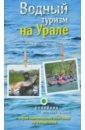 Водный туризм на Урале. Сплавы, рыбалка, источники, водопады. Путеводитель