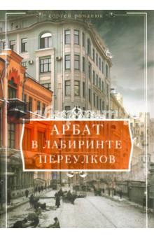 Арбат. В лабиринтах переулковИстория городов<br>23 арбатских переулка общей протяженностью 8 километров - это целый особый город, резко отличающийся от других районов Москвы. Они бесконечны и необъятны. Сколько ни пиши о них, всегда находится, что-то новое.<br>