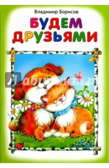 Будем друзьямиСтихи и загадки для малышей<br>Красочно иллюстрированный сборник стихов для малышей.<br>Для чтения взрослыми детям.<br>