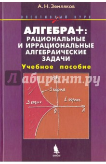Алгебра +. Рациональные и иррациональные алгебраические задачи. Элективный курс. Учебное пособие